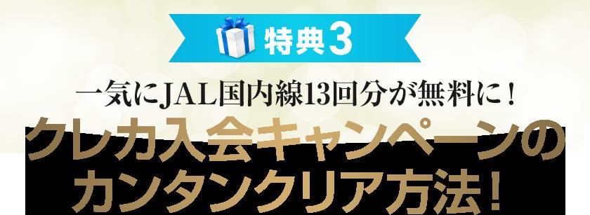 特典3 一気にJAL国内線13回分が無料に!クレカ入会キャンペーンのカンタンクリア方法!