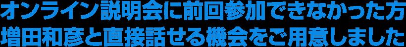 オンライン説明会に前回参加できなかった方増田和彦と直接話せる機会をご用意しました